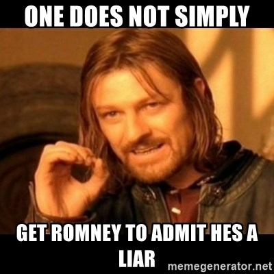 Does not simply walk into mordor Boromir  - one does not simply  get romney to admit hes a liar