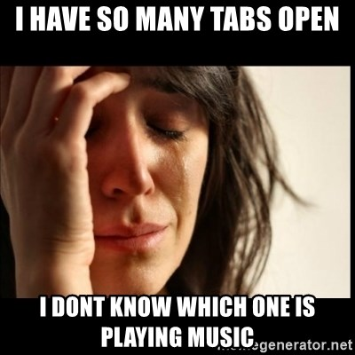 First World Problems - i have so many tabs open i dont know which one is playing music