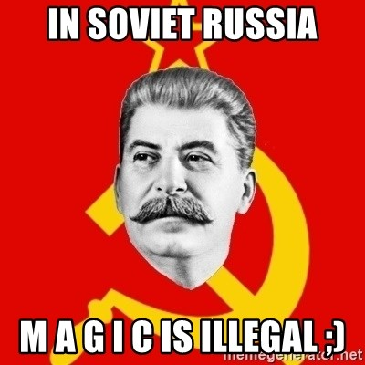 Stalin Says - In soviet Russia M A G I C Is illegal ;)
