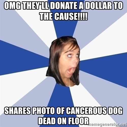 Annoying Facebook Girl - Omg they'll donate a dollar to the cause!!!! shares photo of cancerous dog dead on floor