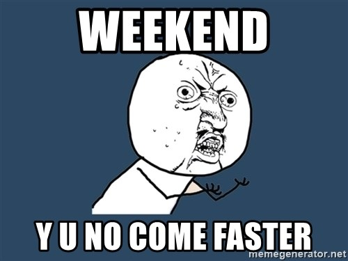 Y U No - weekend y u no come faster