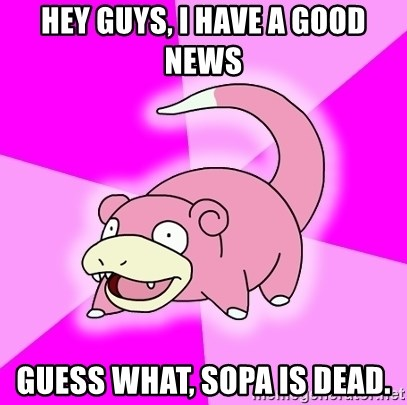 Slowpoke - HEY GUYS, I have a good news guess what, Sopa is dead.