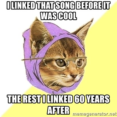 Hipster Kitty - I linked that song before it was cool the rest I linked 60 years after