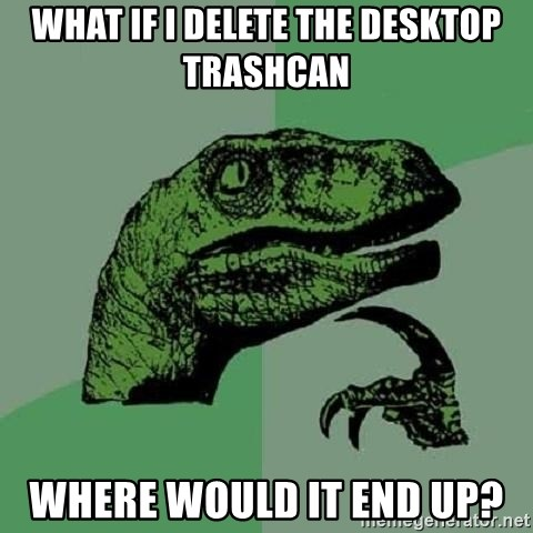 Philosoraptor - What if i delete the desktop trashcan  where would it end up?
