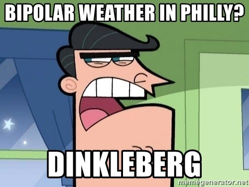 i blame dinkleberg - Bipolar weather in Philly? Dinkleberg