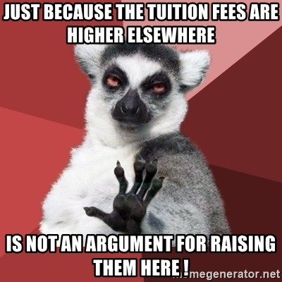 Chill Out Lemur - JUST BECAUSE THE TUITION FEES ARE HIGHER ELSEWHERE    is not an argument for raising them here !
