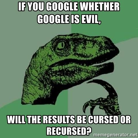 Philosoraptor - IF YOU GOOGLE WHETHER GOOGLE IS EVIL, WILL THE RESULTS BE CURSED OR RECURSED?