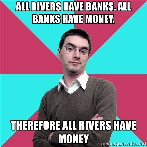 Privilege Denying Dude - All rivers have banks. All banks have money.  Therefore all rivers have moneY