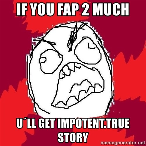 Rage FU - if you fap 2 much u´ll get impotent.true story