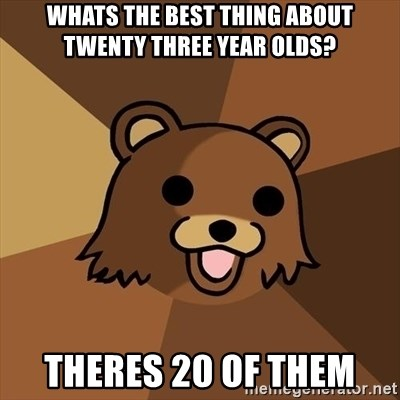 Pedobear - whats the best thing about twenty three year olds? theres 20 of them