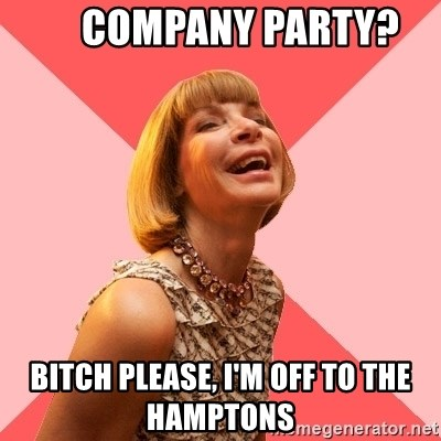 Amused Anna Wintour -      Company party? Bitch please, i'm off to the hamptons