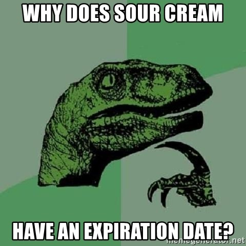 Philosoraptor - Why does sour cream have an expiration date?