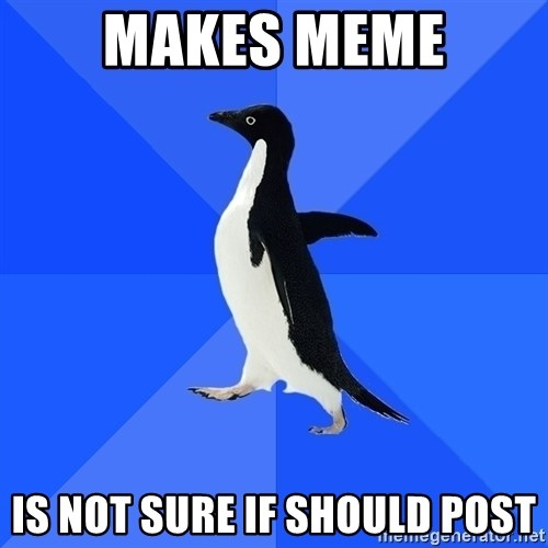 Socially Awkward Penguin - Makes meme is not sure if should post