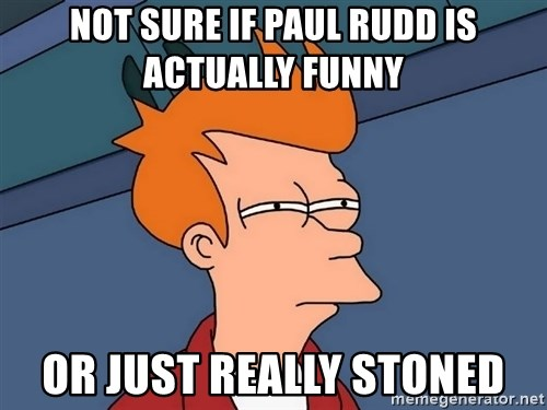 Futurama Fry - Not sure if paul rudd is actually funny or just really stoned