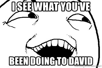 I see what you did there - I see what you've been doing to david