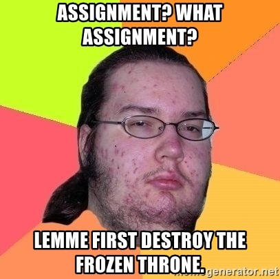 Gordo Nerd - assignment? what assignment? lemme first destroy the frozen throne.