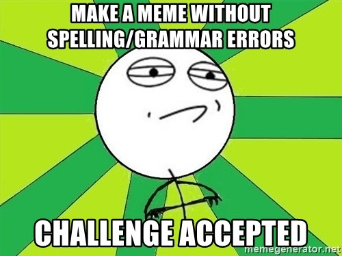Challenge Accepted 2 - MAKE A MEME WITHOUT SPELLING/GRAMMAR ERRORS CHALLENGE ACCEPTED