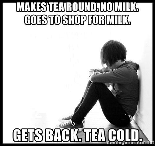 First World Problems - makes tea round. no milk.     goes to shop for milk. gets back. tea cold.