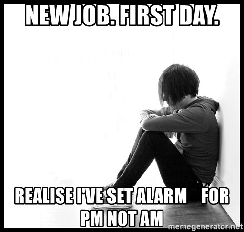 First World Problems - new job. first day. realise i've set alarm    for pm not am