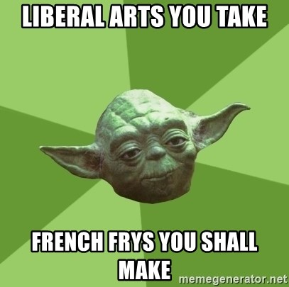 Advice Yoda Gives - Liberal arts you take french frys you shall make