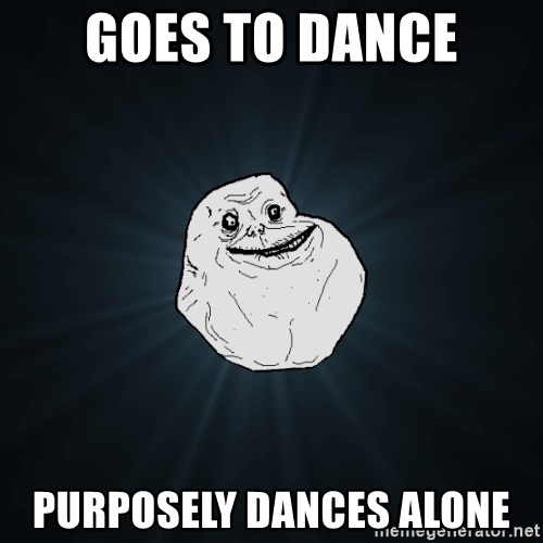 Forever Alone - GOES TO DANCE PURPOSELY DANCES ALONE