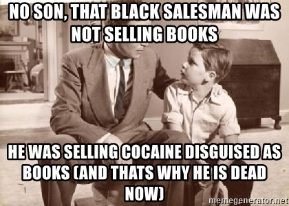 Racist Father - No son, that black salesman was not selling books He was selling cocaine disguised as books (and thats why he is dead now)