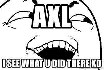 I see what you did there - axl i see what u did there xD