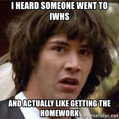 Conspiracy Keanu - i heard someone went to iwhs and actually like getting the homework