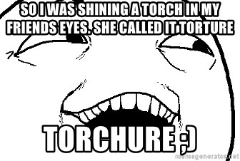 I see what you did there - SO I WAS SHINING A TORCH IN MY FRIENDS EYES. SHE CALLED IT TORTURE TORCHURE ;)