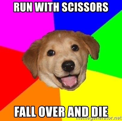 Advice Dog - run with scissors fall over and die