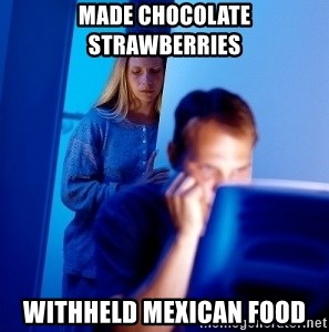 Internet Husband - made chocolate strawberries WITHHELD MEXICAN FOOD