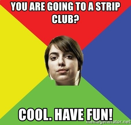 Non Jealous Girl - you are going to a strip club? cool. have fun!