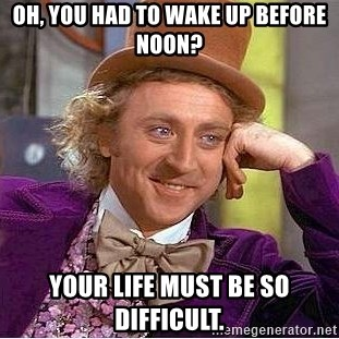 Willy Wonka - Oh, you had to Wake up before noon? Your life must be so difficult.