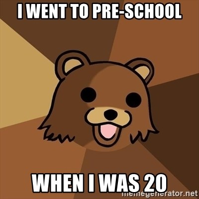 Pedobear - I went to pre-schOol When I was 20