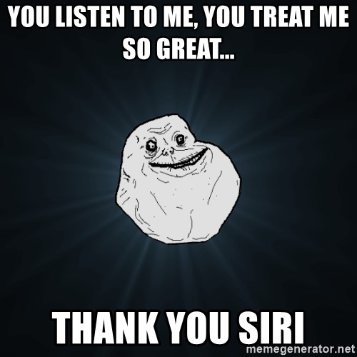 Forever Alone - you listen to me, you treat me so great... thank you siri