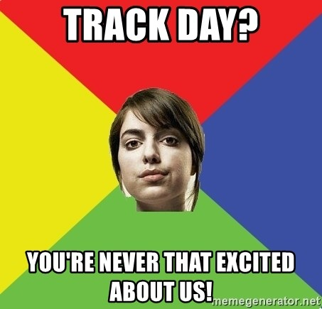 Non Jealous Girl - Track day? you're never that excited about us!
