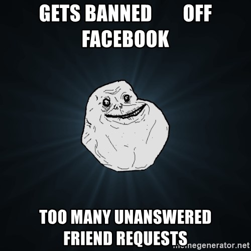 Forever Alone - gets banned        off facebook too many unanswered        friend requests