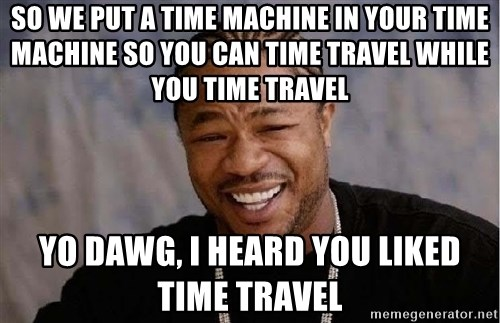 Yo Dawg - SO WE PUT A TIME MACHINE IN YOUR TIME MACHINE SO YOU CAN TIME TRAVEL WHILE YOU TIME TRAVEL YO DAWG, I HEARD YOU LIKED TIME TRAVEL