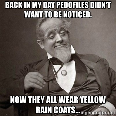 1889 [10] guy - Back in my day pedofiles didn't want to be noticed. now they all wear yellow rain coats...