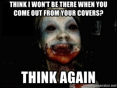 scary meme - Think I won't be there when you come out from your covers? Think again