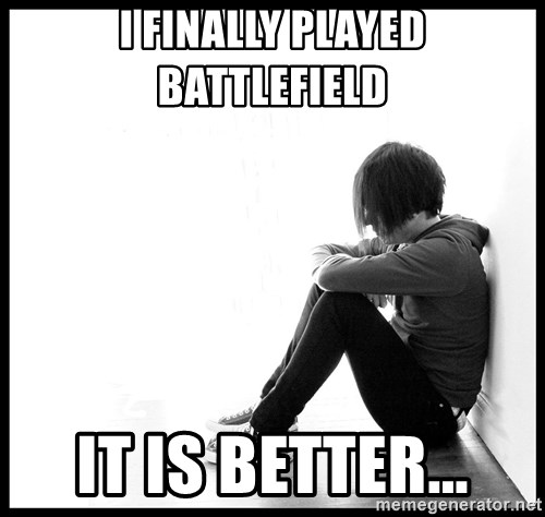 First World Problems - i finally played battlefield it is better...