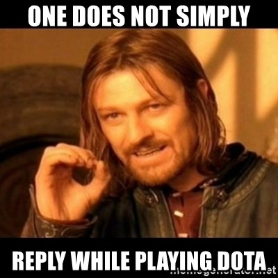 Does not simply walk into mordor Boromir  - One does not simply reply while playing Dota