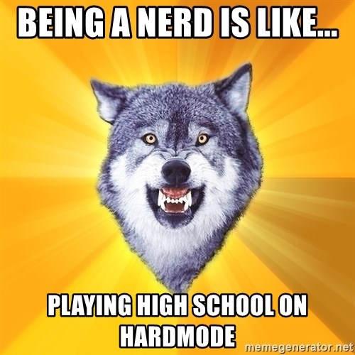 Courage Wolf - Being a nerd is like... Playing high school on hardmode