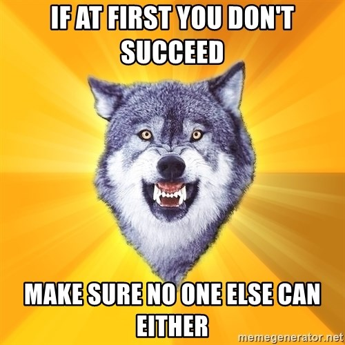 Courage Wolf - IF AT FIRST YOU DON'T SUCCEED Make sure no one else can either