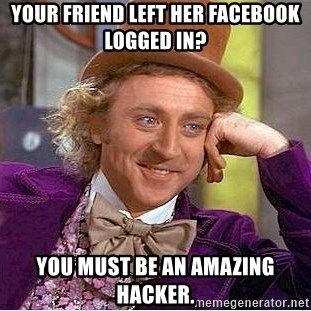 Willy Wonka - Your friend left her facebook logged in? you must be an amazing hacker.