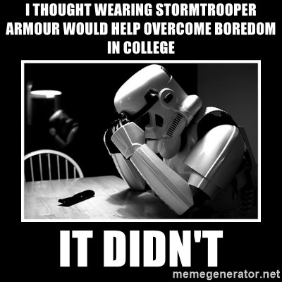 Sad Trooper - i thought wearing stormtrooper armour would help overcome boredom in college it didn't