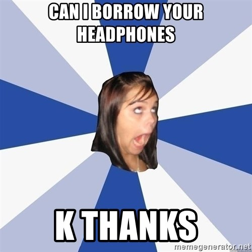 Annoying Facebook Girl - Can i borrow your headphones k thanks