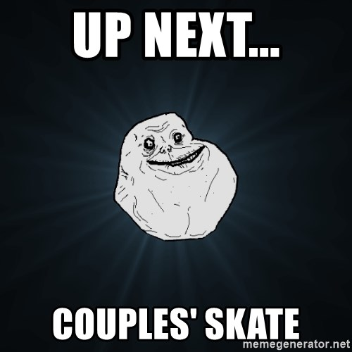 Forever Alone - up next... Couples' SKate