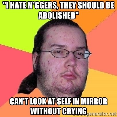 """Gordo Nerd - """"I hate n*GGERS, they should be abolished"""" Can't look at self in mirror without crying"""