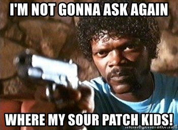 Pulp Fiction - I'm not gonna ask again Where my sour patch kids!
